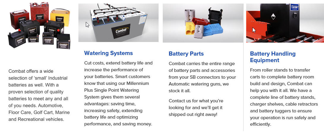 Combat offers a wide selection of 'small' Industrial batteries as well. With a proven selection of quality batteries to meet any and all of you needs. Automotive, Floor Care, Golf Cart, Marine and Recreational vehicles.